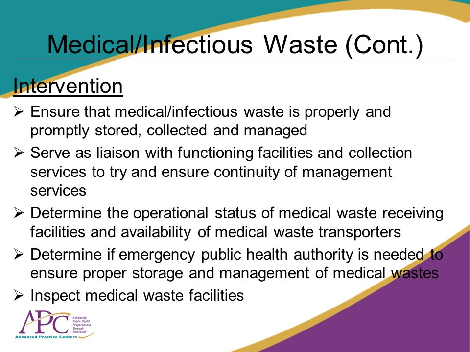 Medical/Infectious Waste (Cont.) Intervention Ensure that medical/infectious waste is properly and promptly stored, collected and managed Serve as liaison with functioning facilities and collection services to try and ensure continuity of management services Determine the operational status of medical waste receiving facilities and availability of medical waste transporters Determine if emergency public health authority is needed to ensure proper storage and management of medical wastes Inspect medical waste facilities