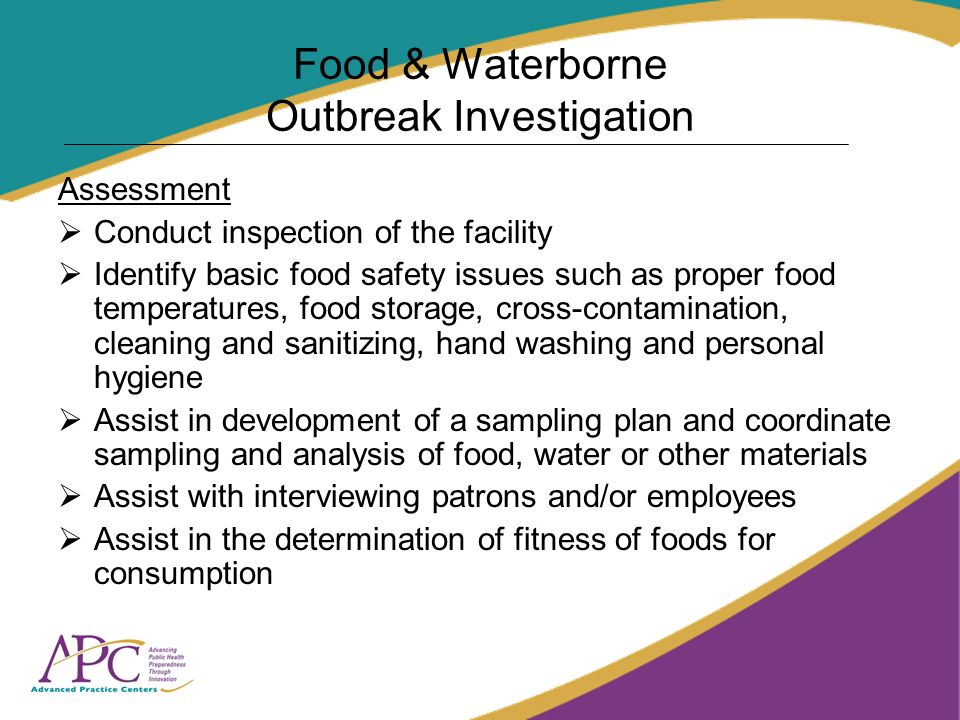 Food & Waterborne Outbreak Investigation Assessment Conduct inspection of the facility Identify basic food safety issues such as proper food temperatures, food storage, cross-contamination, cleaning and sanitizing, hand washing and personal hygiene Assist in development of a sampling plan and coordinate sampling and analysis of food, water or other materials Assist with interviewing patrons and/or employees Assist in the determination of fitness of foods for consumption