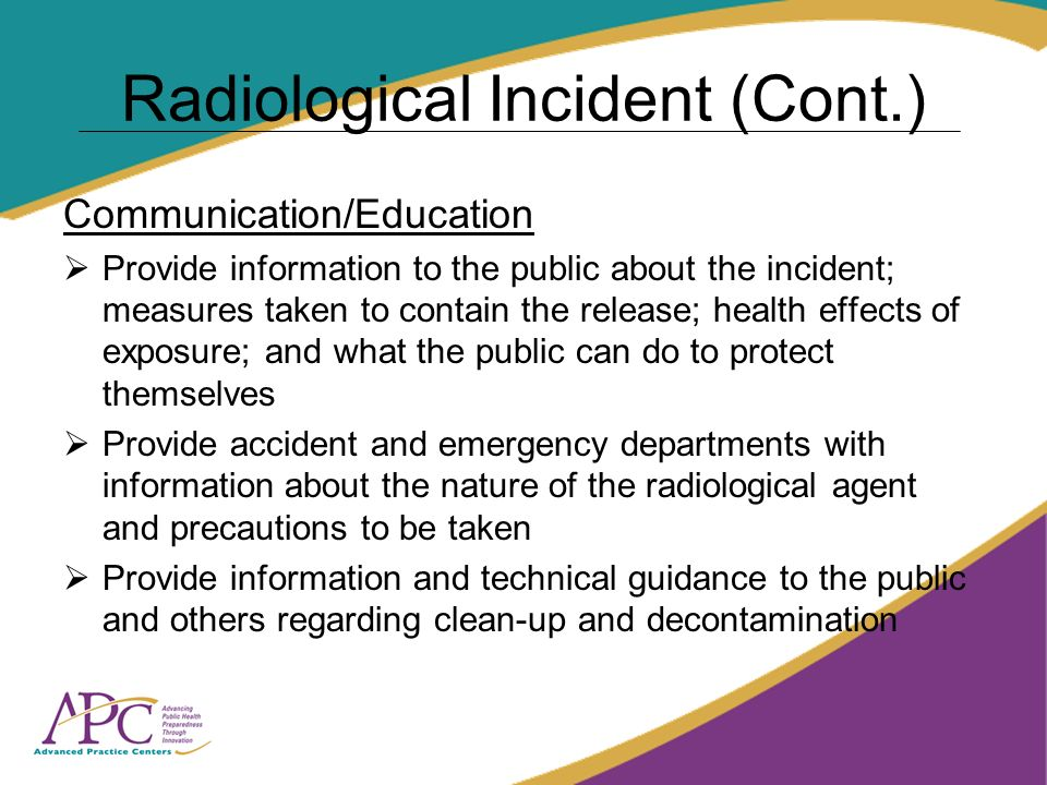 Radiological Incident (Cont.) Communication/Education Provide information to the public about the incident; measures taken to contain the release; health effects of exposure; and what the public can do to protect themselves Provide accident and emergency departments with information about the nature of the radiological agent and precautions to be taken Provide information and technical guidance to the public and others regarding clean-up and decontamination