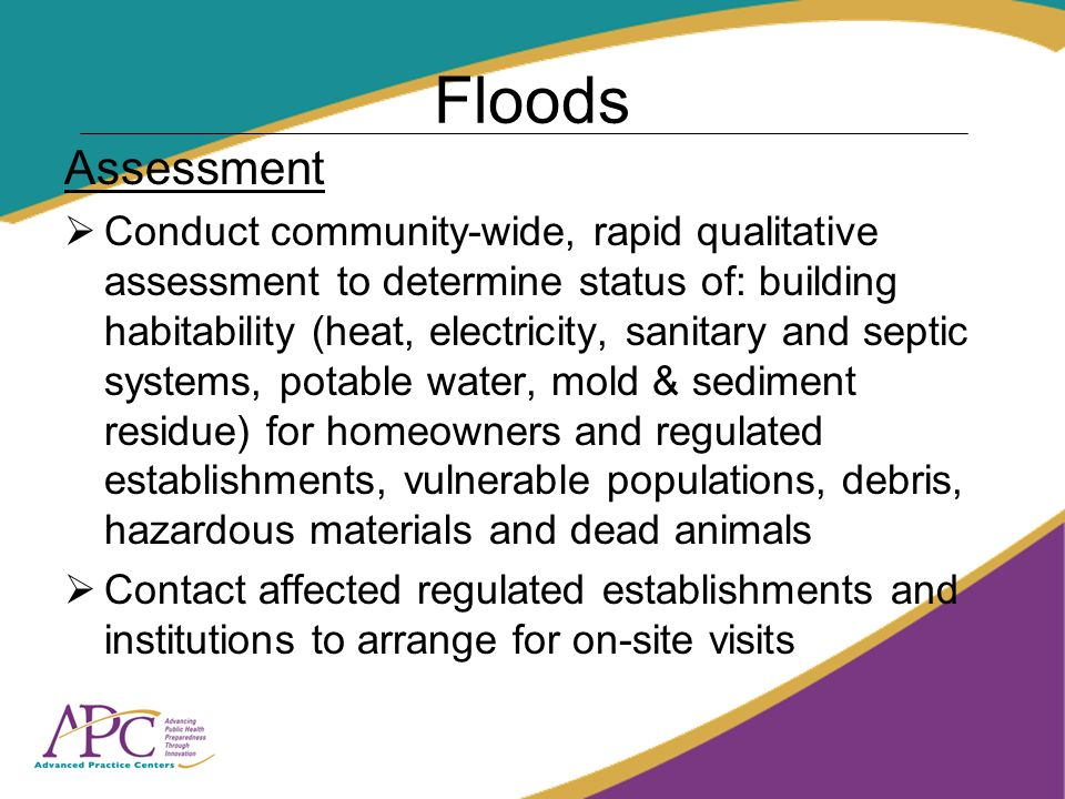 Floods Assessment Conduct community-wide, rapid qualitative assessment to determine status of: building habitability (heat, electricity, sanitary and septic systems, potable water, mold & sediment residue) for homeowners and regulated establishments, vulnerable populations, debris, hazardous materials and dead animals Contact affected regulated establishments and institutions to arrange for on-site visits