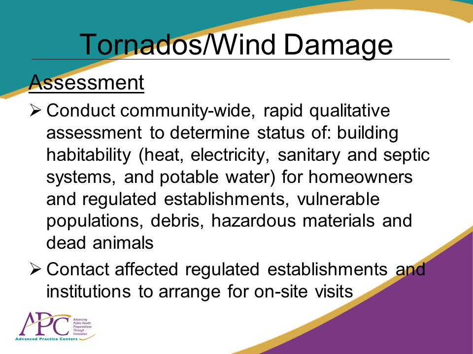 Tornados/Wind Damage Assessment Conduct community-wide, rapid qualitative assessment to determine status of: building habitability (heat, electricity, sanitary and septic systems, and potable water) for homeowners and regulated establishments, vulnerable populations, debris, hazardous materials and dead animals Contact affected regulated establishments and institutions to arrange for on-site visits