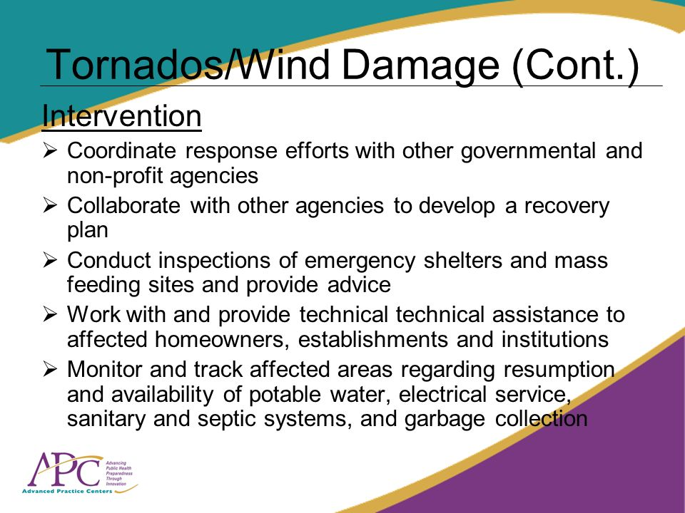 Tornados/Wind Damage (Cont.) Intervention Coordinate response efforts with other governmental and non-profit agencies Collaborate with other agencies to develop a recovery plan Conduct inspections of emergency shelters and mass feeding sites and provide advice Work with and provide technical technical assistance to affected homeowners, establishments and institutions Monitor and track affected areas regarding resumption and availability of potable water, electrical service, sanitary and septic systems, and garbage collection
