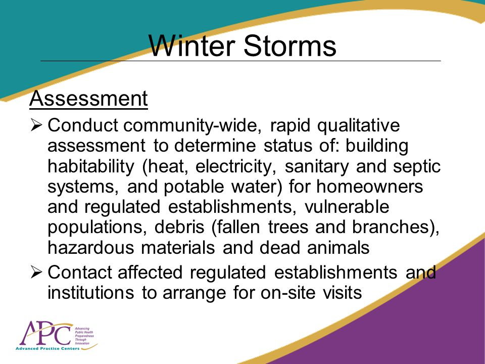 Winter Storms Assessment Conduct community-wide, rapid qualitative assessment to determine status of: building habitability (heat, electricity, sanitary and septic systems, and potable water) for homeowners and regulated establishments, vulnerable populations, debris (fallen trees and branches), hazardous materials and dead animals Contact affected regulated establishments and institutions to arrange for on-site visits