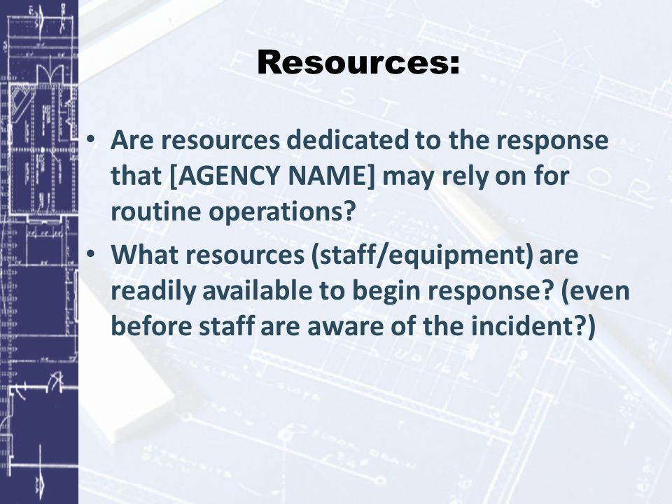 Resources: Are resources dedicated to the response that [AGENCY NAME] may rely on for routine operations.