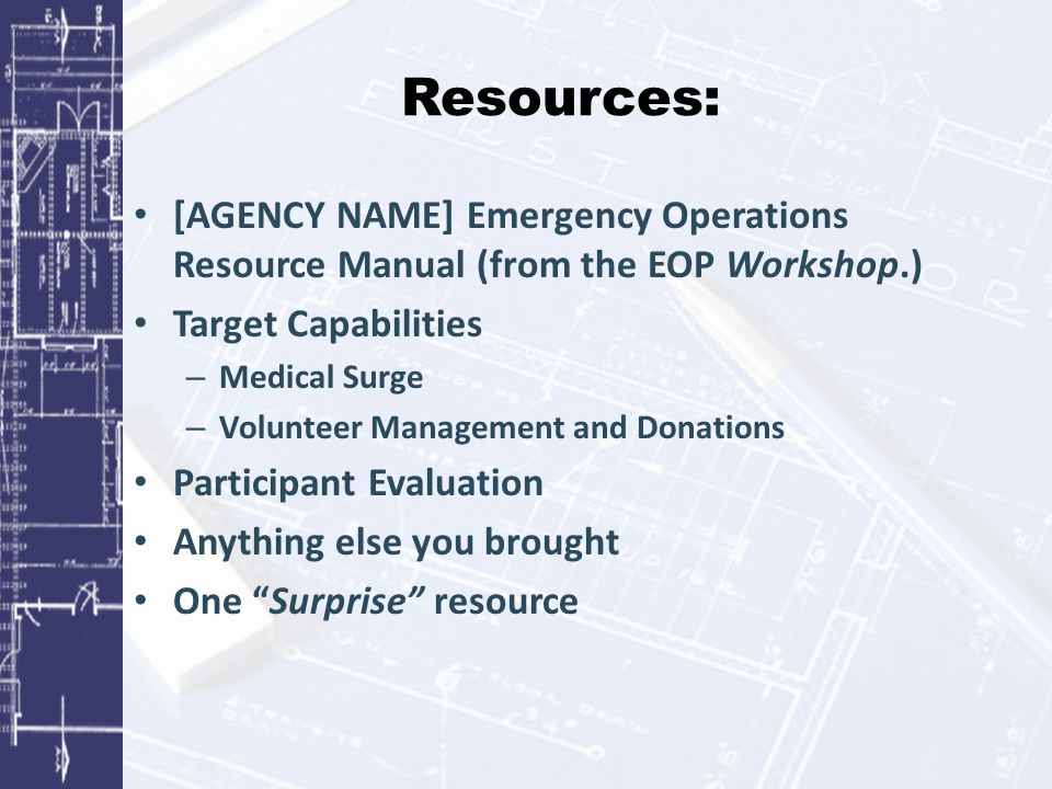 Resources: [AGENCY NAME] Emergency Operations Resource Manual (from the EOP Workshop.) Target Capabilities – Medical Surge – Volunteer Management and Donations Participant Evaluation Anything else you brought One Surprise resource