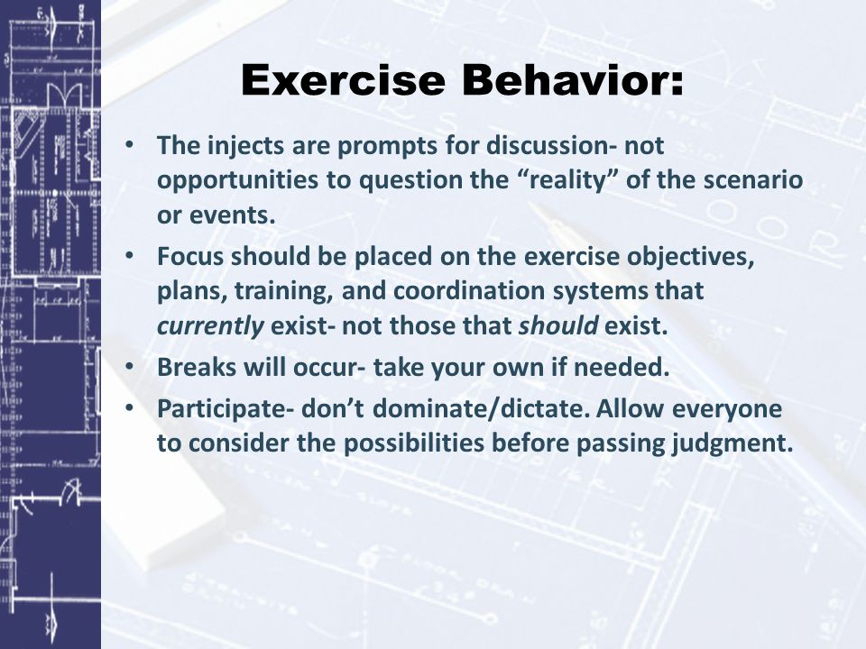 Exercise Behavior: The injects are prompts for discussion- not opportunities to question the reality of the scenario or events.