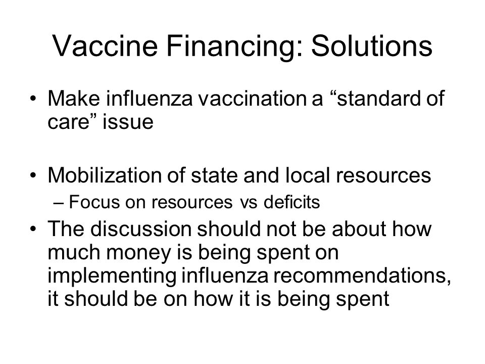 Vaccine Financing: Solutions Make influenza vaccination a standard of care issue Mobilization of state and local resources –Focus on resources vs defi
