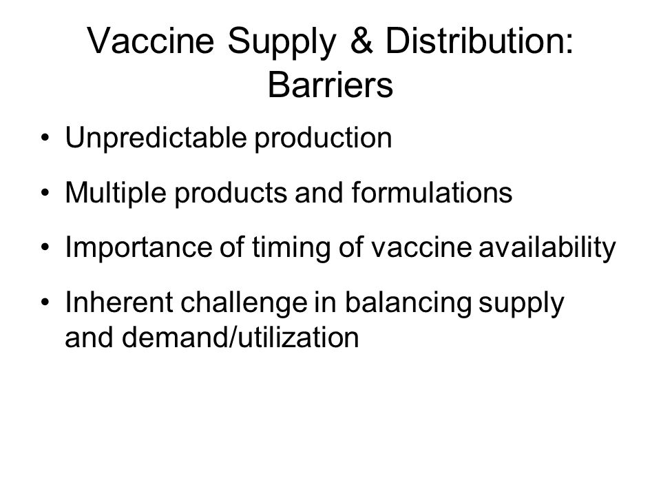 Vaccine Supply & Distribution: Barriers Unpredictable production Multiple products and formulations Importance of timing of vaccine availability Inher