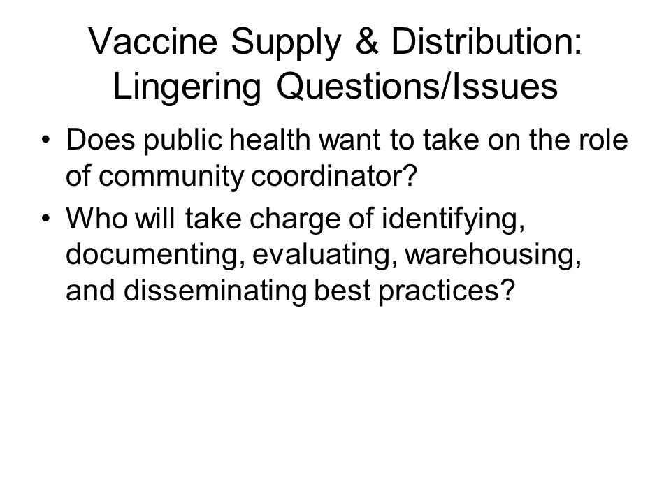 Vaccine Supply & Distribution: Lingering Questions/Issues Does public health want to take on the role of community coordinator? Who will take charge o