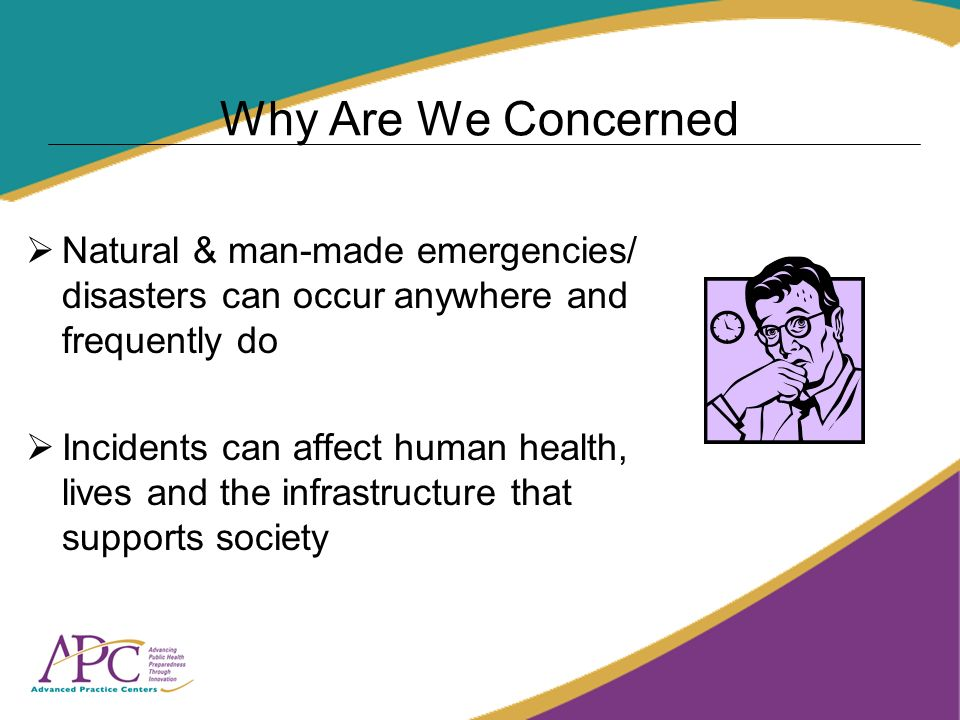 Why Are We Concerned Natural & man-made emergencies/ disasters can occur anywhere and frequently do Incidents can affect human health, lives and the infrastructure that supports society