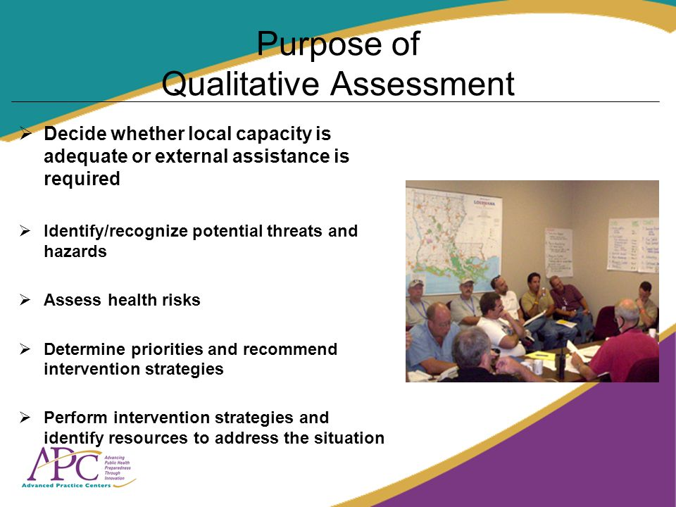 Purpose of Qualitative Assessment Decide whether local capacity is adequate or external assistance is required Identify/recognize potential threats and hazards Assess health risks Determine priorities and recommend intervention strategies Perform intervention strategies and identify resources to address the situation
