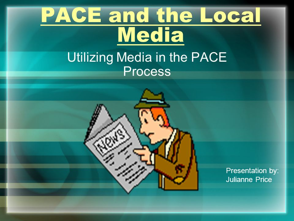 PACE and the Local Media Utilizing Media in the PACE Process Presentation by: Julianne Price