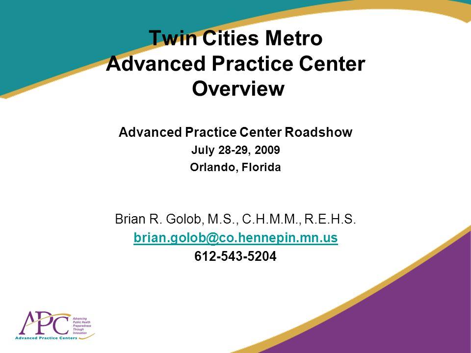 Twin Cities Metro Advanced Practice Center Overview Advanced Practice Center Roadshow July 28-29, 2009 Orlando, Florida Brian R.