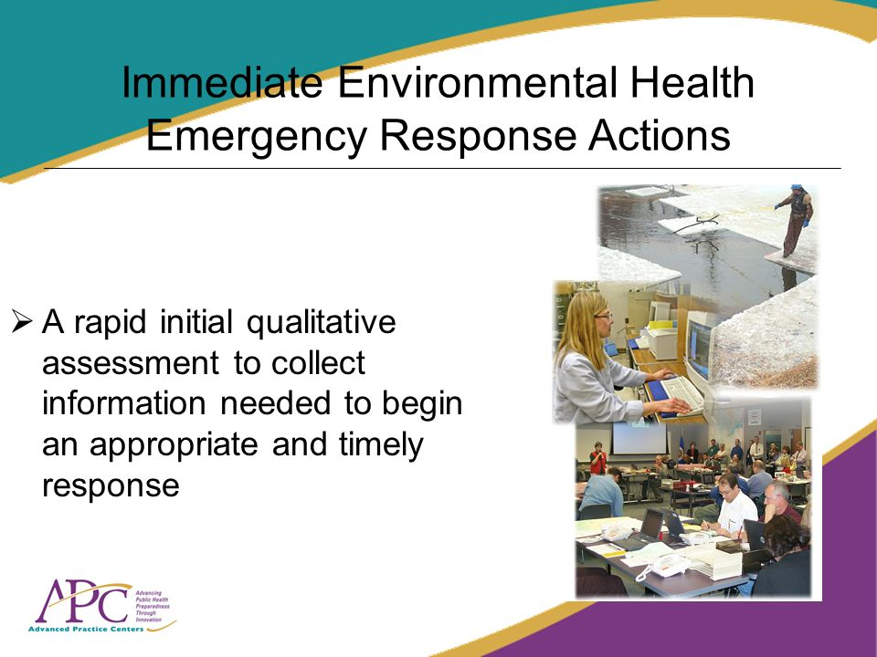 Immediate Environmental Health Emergency Response Actions A rapid initial qualitative assessment to collect information needed to begin an appropriate