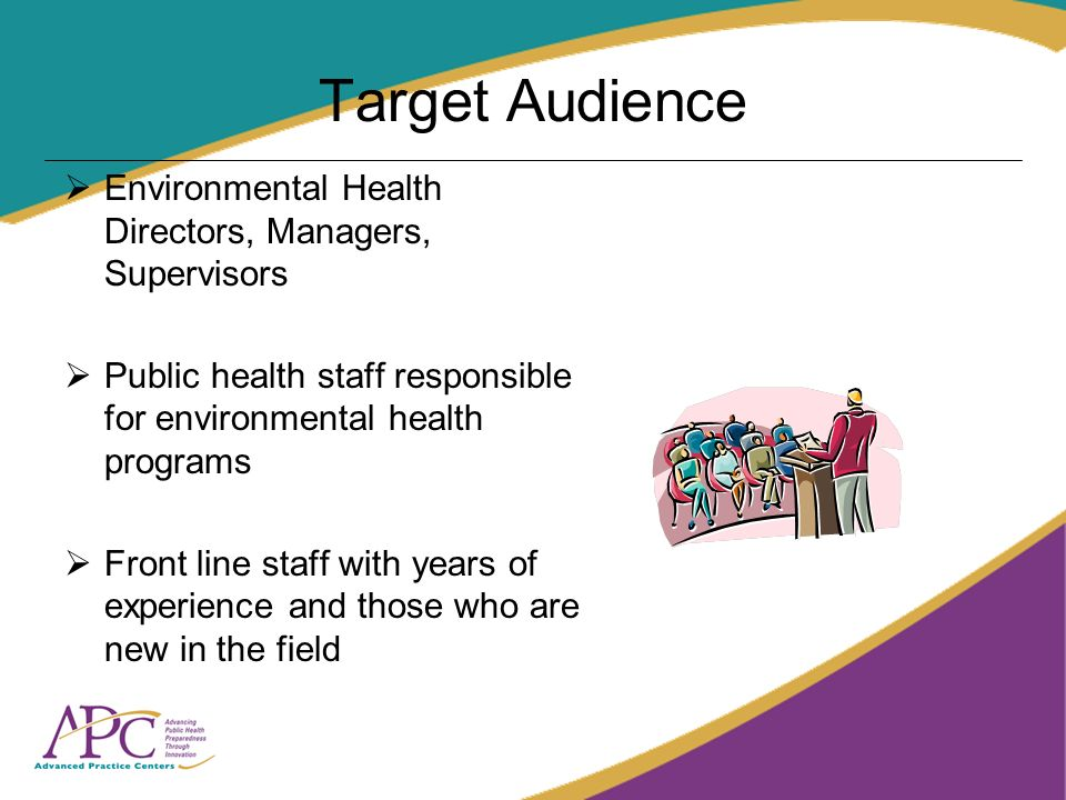 Target Audience Environmental Health Directors, Managers, Supervisors Public health staff responsible for environmental health programs Front line sta
