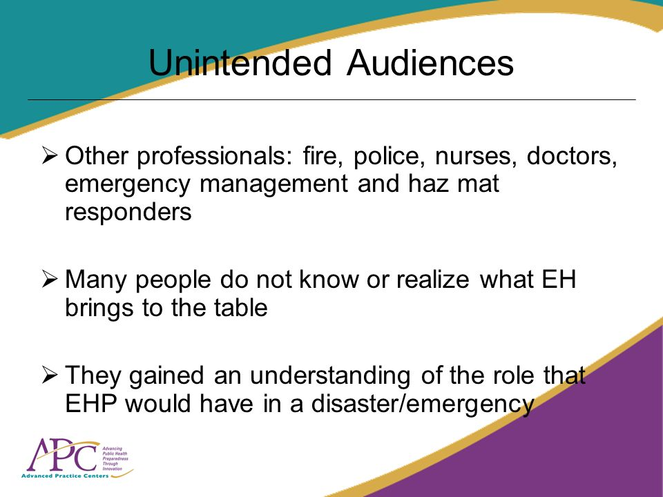 Unintended Audiences Other professionals: fire, police, nurses, doctors, emergency management and haz mat responders Many people do not know or realiz