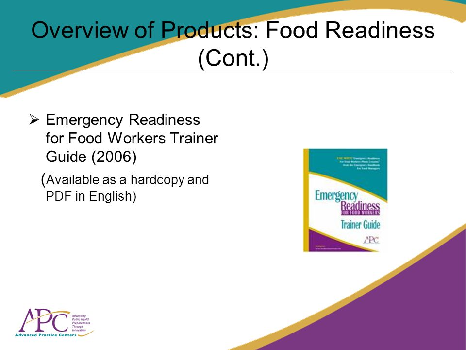Overview of Products: Food Readiness (Cont.) Emergency Readiness for Food Workers Trainer Guide (2006) ( Available as a hardcopy and PDF in English)