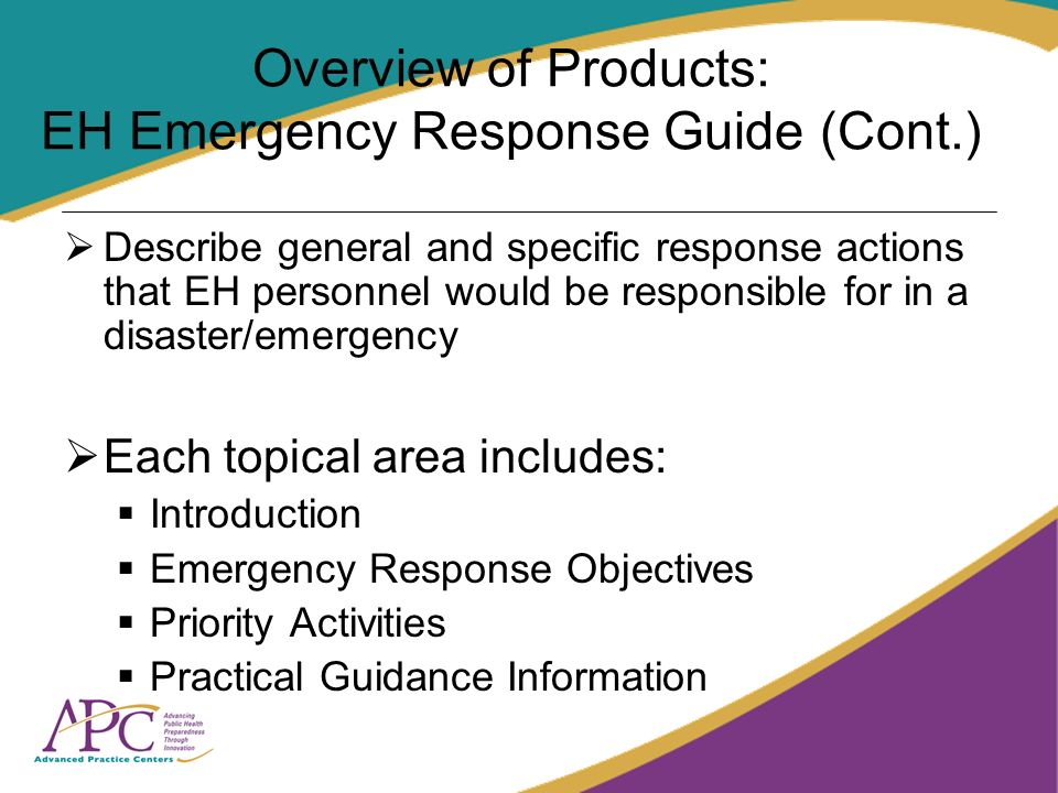 Overview of Products: EH Emergency Response Guide (Cont.) Describe general and specific response actions that EH personnel would be responsible for in