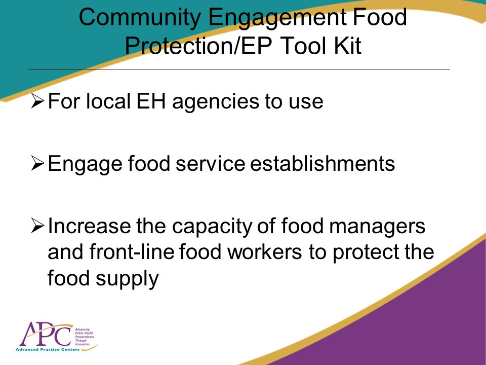 Community Engagement Food Protection/EP Tool Kit For local EH agencies to use Engage food service establishments Increase the capacity of food manager