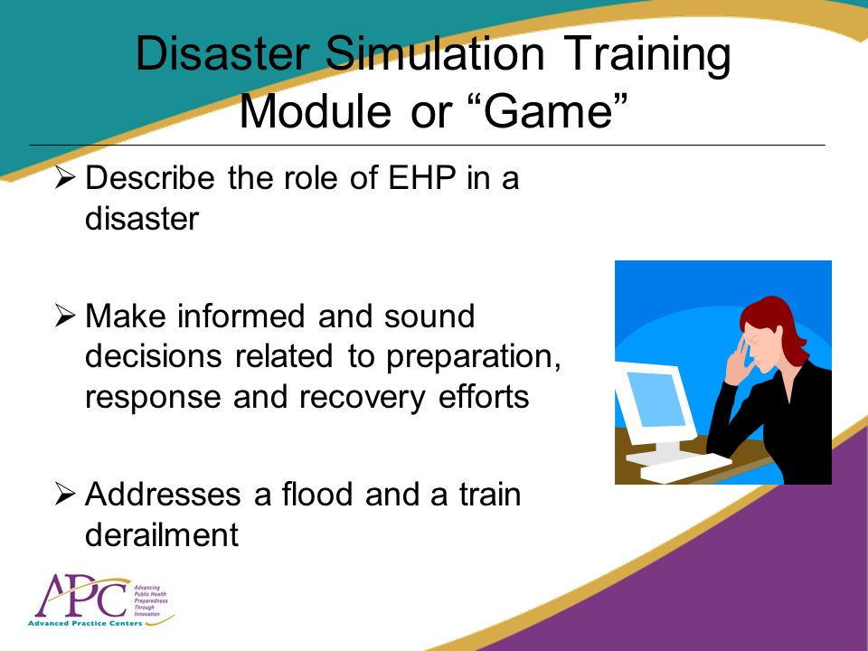 Disaster Simulation Training Module or Game Describe the role of EHP in a disaster Make informed and sound decisions related to preparation, response