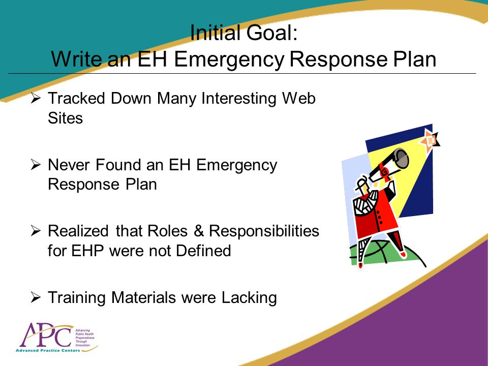 Initial Goal: Write an EH Emergency Response Plan Tracked Down Many Interesting Web Sites Never Found an EH Emergency Response Plan Realized that Role
