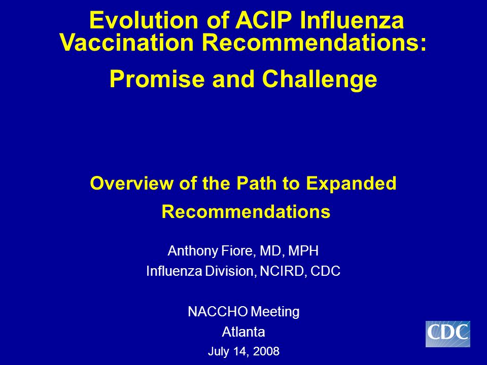 ACIP recommendations up to 2008 and vaccine coverage Rationale and decision process: Expanding vaccine recommendations to school age children Challenges in measuring impact Presentation Overview The findings and conclusions in this presentation are those of the author and do not necessarily represent the views of the Centers for Disease Control and Prevention