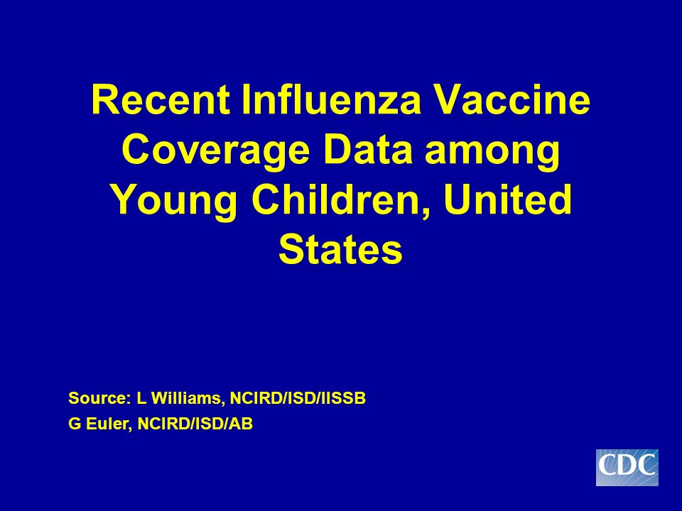 Recent Influenza Vaccine Coverage Data among Young Children, United States Source: L Williams, NCIRD/ISD/IISSB G Euler, NCIRD/ISD/AB