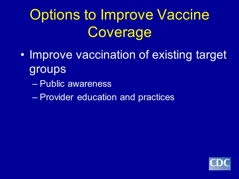 Options to Improve Vaccine Coverage Improve vaccination of existing target groups –Public awareness –Provider education and practices Work toward universal vaccination recommendation incrementally –Begin with school age children –Strengthen adult vaccination efforts