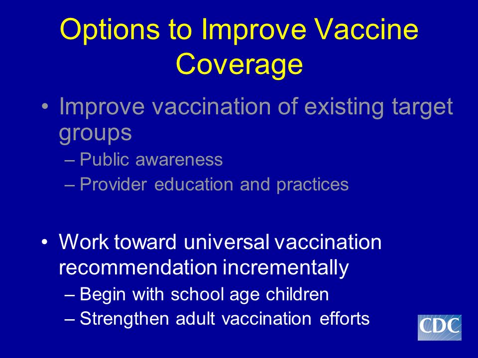 Moving Towards Universal Vaccination against Influenza: Increasing Interest Better understanding of health and economic impact of influenza among older children and adults Recognition of suboptimal vaccine effectiveness among groups at highest risk for influenza complications (e.g., elderly, persons with chronic illness) –Difficult to show substantial impact on morbidity and mortality in these groups Lessened concerns about vaccine supply