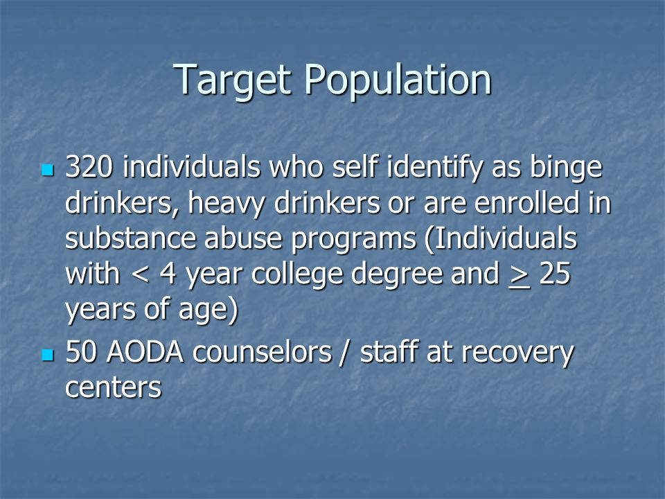 Target Population 320 individuals who self identify as binge drinkers, heavy drinkers or are enrolled in substance abuse programs (Individuals with 25 years of age) 320 individuals who self identify as binge drinkers, heavy drinkers or are enrolled in substance abuse programs (Individuals with 25 years of age) 50 AODA counselors / staff at recovery centers 50 AODA counselors / staff at recovery centers