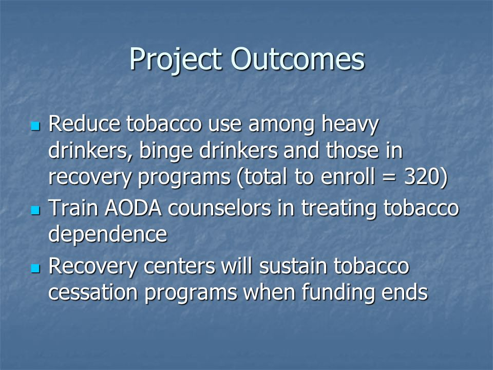 Project Outcomes Reduce tobacco use among heavy drinkers, binge drinkers and those in recovery programs (total to enroll = 320) Reduce tobacco use among heavy drinkers, binge drinkers and those in recovery programs (total to enroll = 320) Train AODA counselors in treating tobacco dependence Train AODA counselors in treating tobacco dependence Recovery centers will sustain tobacco cessation programs when funding ends Recovery centers will sustain tobacco cessation programs when funding ends