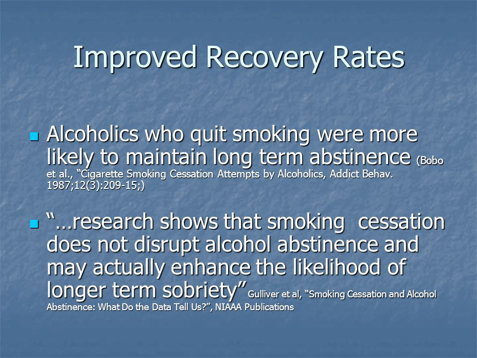 Improved Recovery Rates Alcoholics who quit smoking were more likely to maintain long term abstinence (Bobo et al., Cigarette Smoking Cessation Attempts by Alcoholics, Addict Behav.