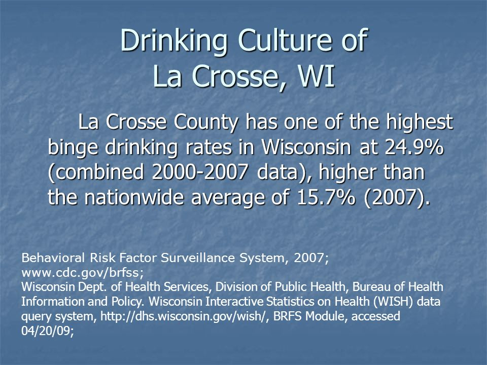Drinking Culture of La Crosse, WI La Crosse County has one of the highest binge drinking rates in Wisconsin at 24.9% (combined 2000-2007 data), higher than the nationwide average of 15.7% (2007).