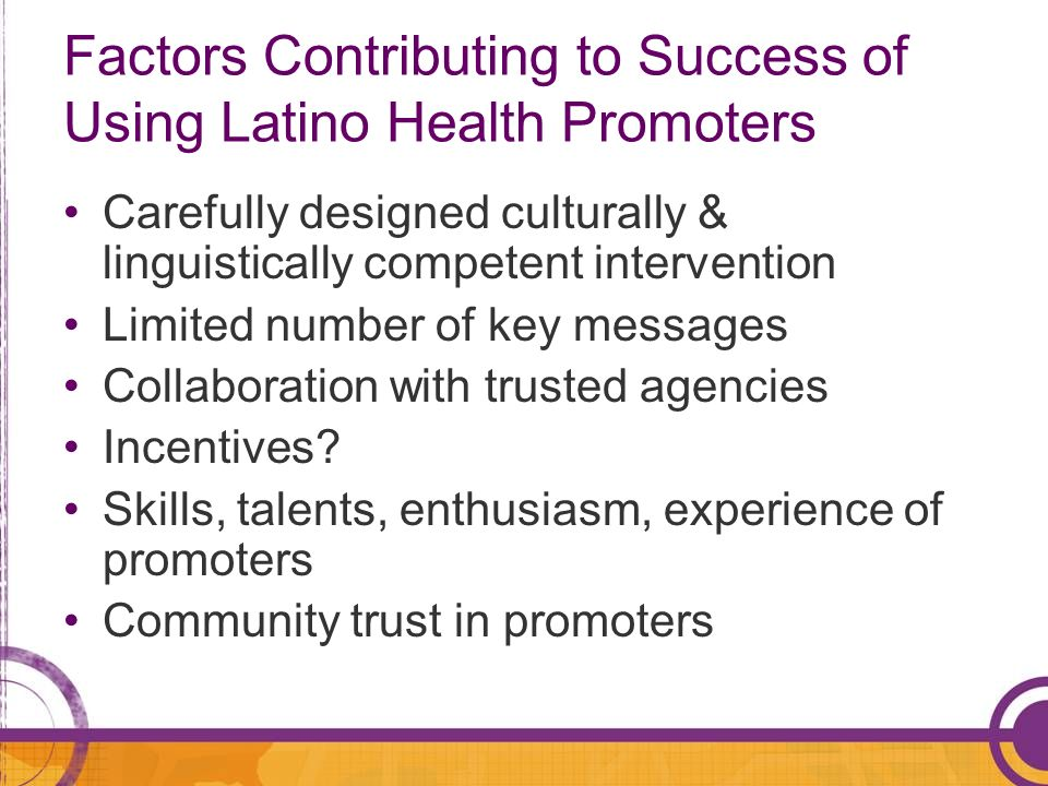 Factors Contributing to Success of Using Latino Health Promoters Carefully designed culturally & linguistically competent intervention Limited number