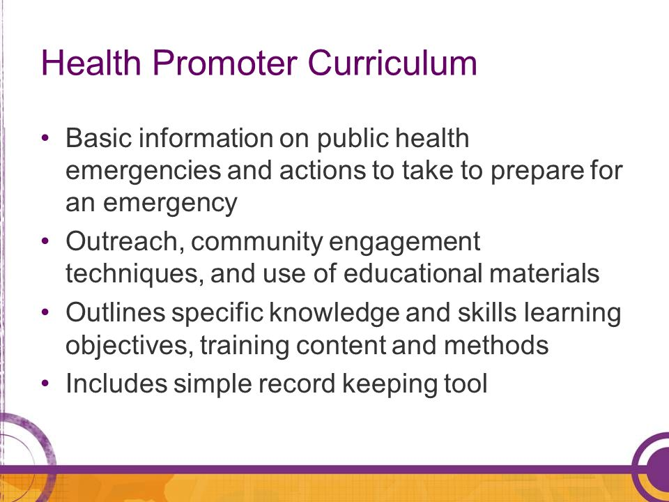 Health Promoter Curriculum Basic information on public health emergencies and actions to take to prepare for an emergency Outreach, community engageme