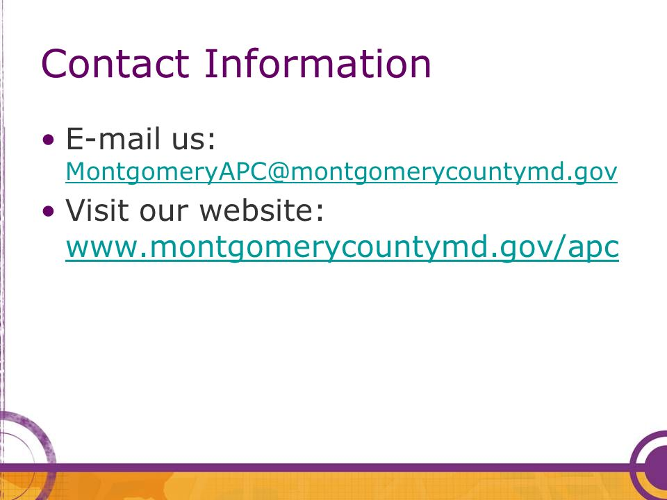 Contact Information E-mail us: MontgomeryAPC@montgomerycountymd.gov MontgomeryAPC@montgomerycountymd.gov Visit our website: www.montgomerycountymd.gov