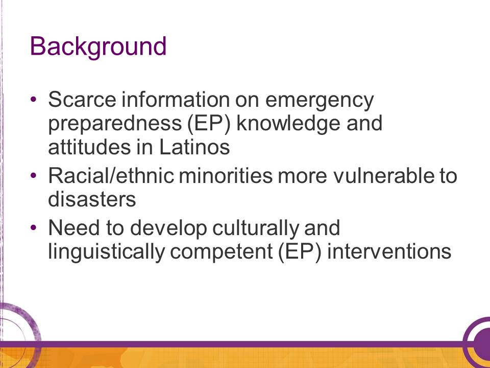 Background Scarce information on emergency preparedness (EP) knowledge and attitudes in Latinos Racial/ethnic minorities more vulnerable to disasters