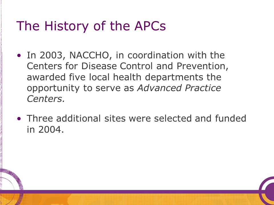 The History of the APCs In 2003, NACCHO, in coordination with the Centers for Disease Control and Prevention, awarded five local health departments the opportunity to serve as Advanced Practice Centers.