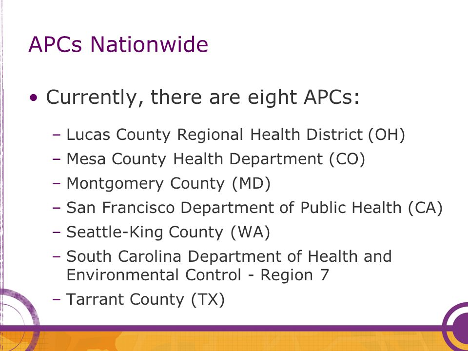 APCs Nationwide Currently, there are eight APCs: –Lucas County Regional Health District (OH) –Mesa County Health Department (CO) –Montgomery County (MD) –San Francisco Department of Public Health (CA) –Seattle-King County (WA) –South Carolina Department of Health and Environmental Control - Region 7 –Tarrant County (TX)