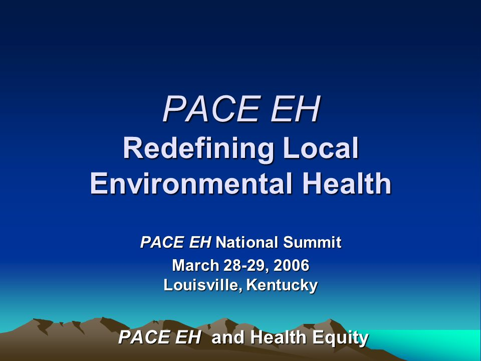 PACE EH Redefining Local Environmental Health PACE EH National Summit March 28-29, 2006 Louisville, Kentucky PACE EH and Health Equity PACE EH and Hea