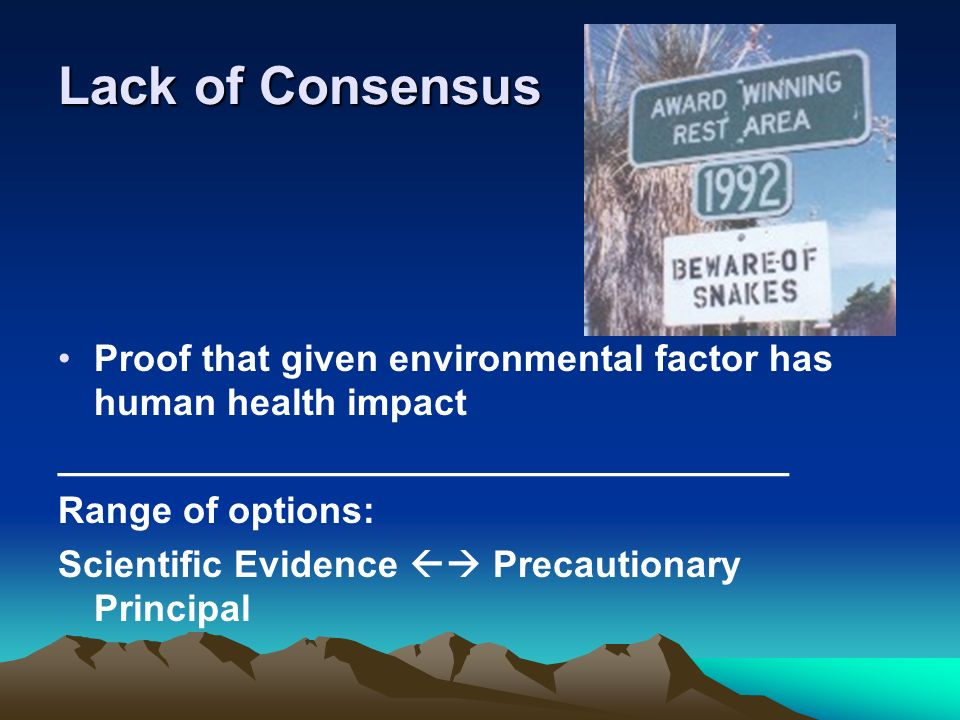 Lack of Consensus Proof that given environmental factor has human health impact ___________________________________ Range of options: Scientific Evide