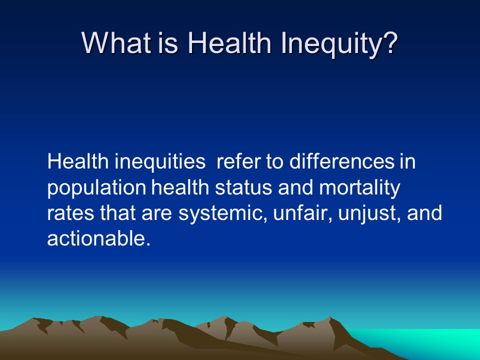 What is Health Inequity? Health inequities refer to differences in population health status and mortality rates that are systemic, unfair, unjust, and