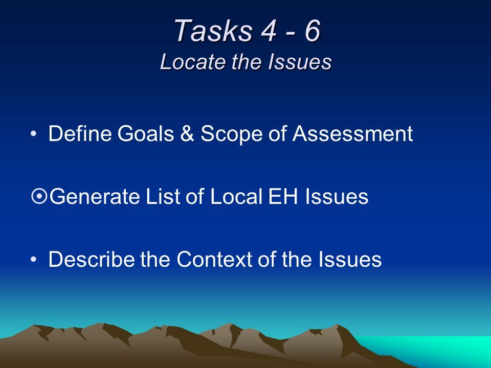 Tasks 4 - 6 Locate the Issues Define Goals & Scope of Assessment ¤Generate List of Local EH Issues Describe the Context of the Issues