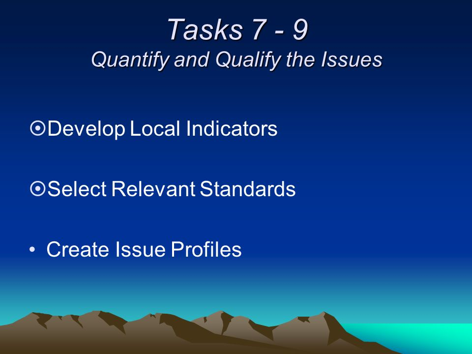 Tasks 7 - 9 Quantify and Qualify the Issues ¤Develop Local Indicators ¤Select Relevant Standards Create Issue Profiles
