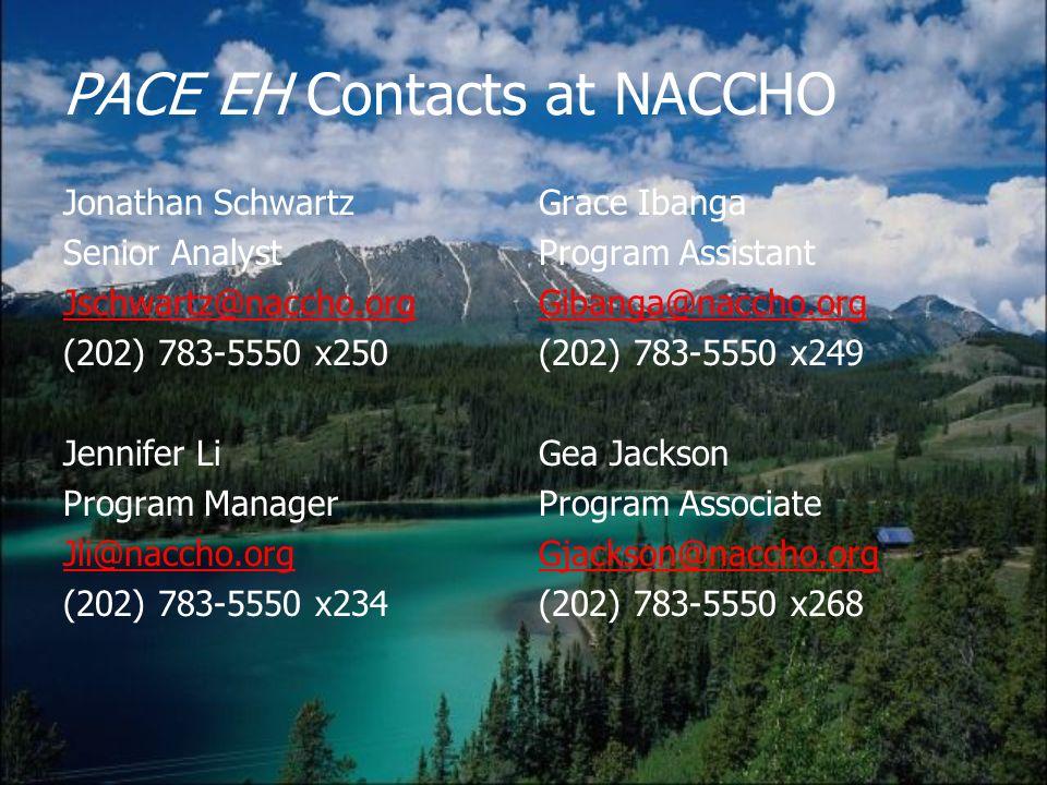 PACE EH Contacts at NACCHO Jonathan Schwartz Senior Analyst Jschwartz@naccho.org (202) 783-5550 x250 Jennifer Li Program Manager Jli@naccho.org (202) 783-5550 x234 Grace Ibanga Program Assistant Gibanga@naccho.org (202) 783-5550 x249 Gea Jackson Program Associate Gjackson@naccho.org (202) 783-5550 x268