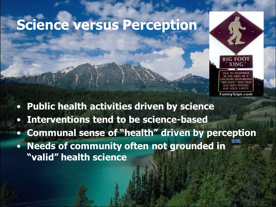 Science versus Perception Public health activities driven by science Interventions tend to be science-based Communal sense of health driven by percept