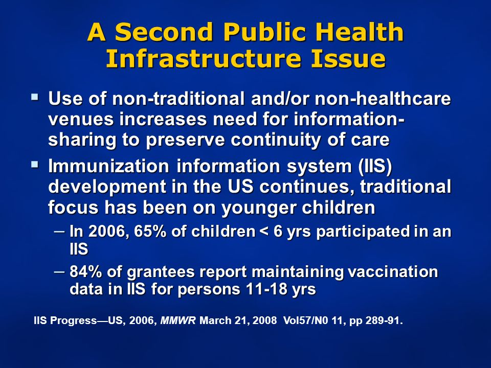 A Second Public Health Infrastructure Issue Use of non-traditional and/or non-healthcare venues increases need for information- sharing to preserve continuity of care Use of non-traditional and/or non-healthcare venues increases need for information- sharing to preserve continuity of care Immunization information system (IIS) development in the US continues, traditional focus has been on younger children Immunization information system (IIS) development in the US continues, traditional focus has been on younger children – In 2006, 65% of children < 6 yrs participated in an IIS – 84% of grantees report maintaining vaccination data in IIS for persons yrs IIS ProgressUS, 2006, MMWR March 21, 2008 Vol57/N0 11, pp