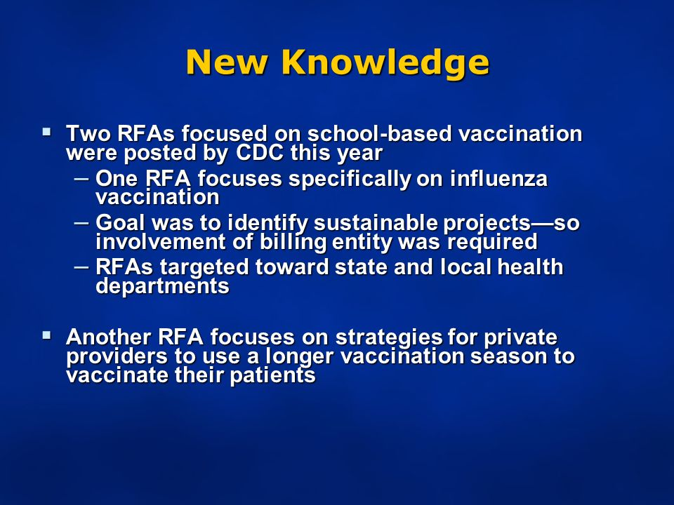 New Knowledge Two RFAs focused on school-based vaccination were posted by CDC this year Two RFAs focused on school-based vaccination were posted by CDC this year – One RFA focuses specifically on influenza vaccination – Goal was to identify sustainable projectsso involvement of billing entity was required – RFAs targeted toward state and local health departments Another RFA focuses on strategies for private providers to use a longer vaccination season to vaccinate their patients Another RFA focuses on strategies for private providers to use a longer vaccination season to vaccinate their patients