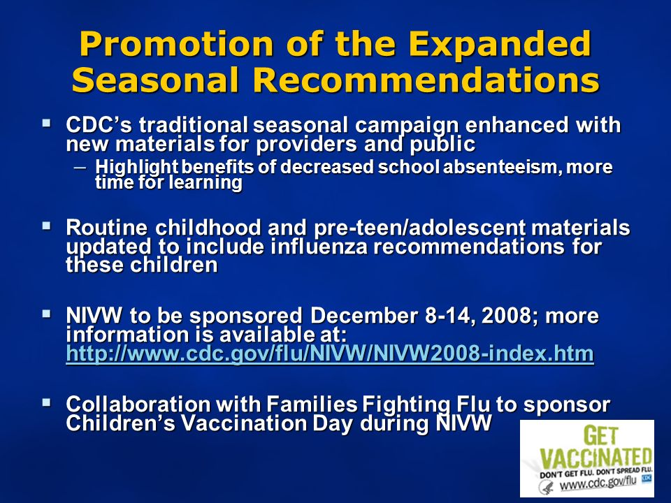Promotion of the Expanded Seasonal Recommendations CDCs traditional seasonal campaign enhanced with new materials for providers and public CDCs traditional seasonal campaign enhanced with new materials for providers and public – Highlight benefits of decreased school absenteeism, more time for learning Routine childhood and pre-teen/adolescent materials updated to include influenza recommendations for these children Routine childhood and pre-teen/adolescent materials updated to include influenza recommendations for these children NIVW to be sponsored December 8-14, 2008; more information is available at: http://www.cdc.gov/flu/NIVW/NIVW2008-index.htm NIVW to be sponsored December 8-14, 2008; more information is available at: http://www.cdc.gov/flu/NIVW/NIVW2008-index.htm http://www.cdc.gov/flu/NIVW/NIVW2008-index.htm Collaboration with Families Fighting Flu to sponsor Childrens Vaccination Day during NIVW Collaboration with Families Fighting Flu to sponsor Childrens Vaccination Day during NIVW
