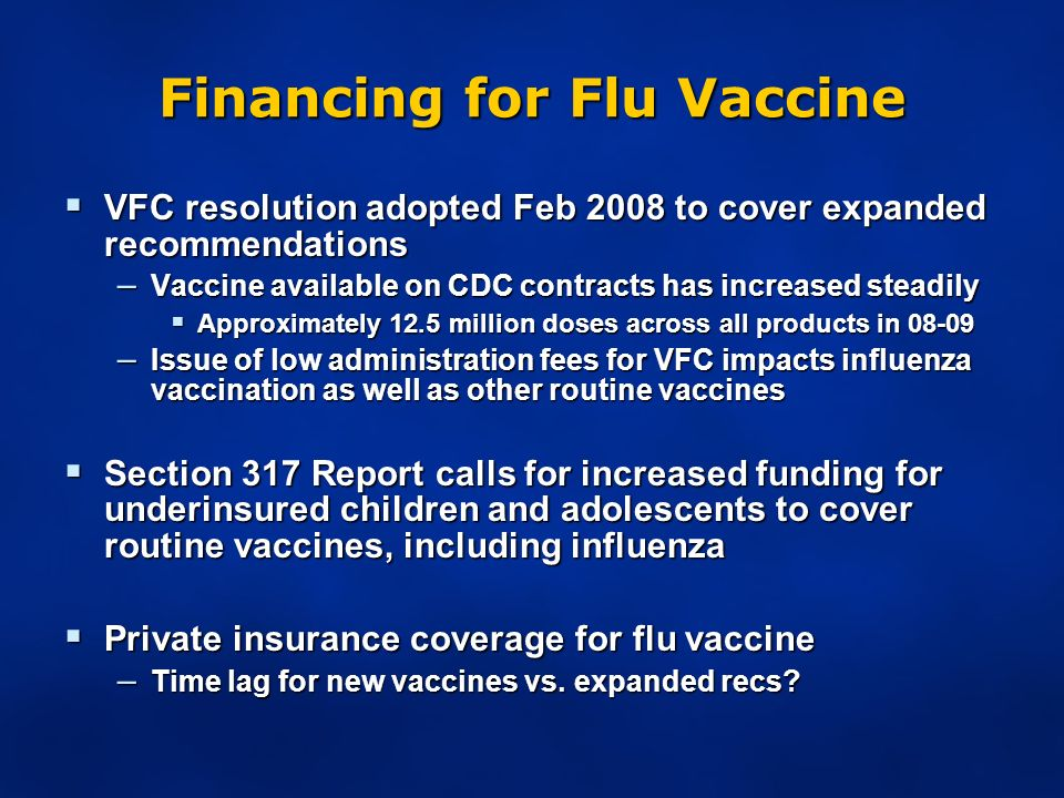 Financing for Flu Vaccine VFC resolution adopted Feb 2008 to cover expanded recommendations VFC resolution adopted Feb 2008 to cover expanded recommendations – Vaccine available on CDC contracts has increased steadily Approximately 12.5 million doses across all products in 08-09 Approximately 12.5 million doses across all products in 08-09 – Issue of low administration fees for VFC impacts influenza vaccination as well as other routine vaccines Section 317 Report calls for increased funding for underinsured children and adolescents to cover routine vaccines, including influenza Section 317 Report calls for increased funding for underinsured children and adolescents to cover routine vaccines, including influenza Private insurance coverage for flu vaccine Private insurance coverage for flu vaccine – Time lag for new vaccines vs.